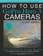 How To Use GoPro Hero 3 Cameras: The Surf Edition: The Essential Field Guide For