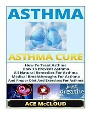 Asthma: Asthma Cure- How to Treat Asthma- How to Prevent Asthma, All Natural...