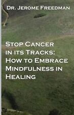 Stop Cancer in Its Tracks : How to Embrace Mindfulness in Healing by Jerome...