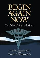 Begin Again Now : The Path to Fixing Healthcare by Harry R. Jacobson and...