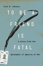 To Be a Friend Is Fatal: The Fight to Save the Iraqis America Left Behind - John