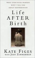 Life After Birth: What Even Your Friends Won't Tell You About Motherhood