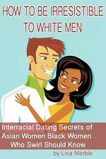 How to Be Irresistible to White Men : Interracial Dating Secrets of Asian...