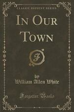 In Our Town (Classic Reprint) by William Allen White (2015, Paperback)