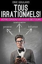 Tous Irrationnels! Votre Cerveau Vous Joue des Tours by Eric Goulard (2014,...