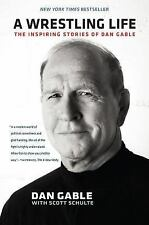 A Wrestling Life : The Inspiring Stories of Dan Gable by Dan Gable and Scott...