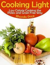 Cooking Light : Low Calorie Cooking the Paleo and Grain Free Way by Rhonda...