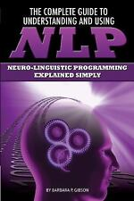 The Complete Guide to Understanding and Using NLP : Neuro-Linguistic...