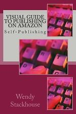 Visual Guide to Publishing on Amazon : Self-Publishing by Wendy Stackhouse...