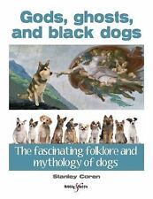 Gods, Ghosts and Black Dogs : The Fascinating Folklore and Mythology of Dogs...