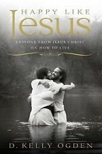 Happy Like Jesus: Lessons From Jesus Christ on How To Live, D. Kelly Ogden, Good