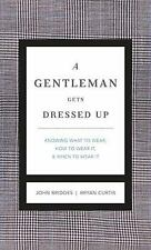 A Gentleman Gets Dressed Up : What to Wear, When to Wear It, How to Wear It...
