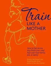 Train Like a Mother : How to Get Across Any Finish Line - And Not Lose Your...