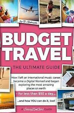 BUDGET TRAVEL: the Ultimate Guide : How I Left an International Music Career,...