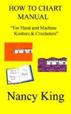 How to Chart Manual: For Hand and Machine Knitters & Crocheters, King, Nancy, Go