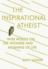 The Inspirational Atheist : Wise Words on the Wonder and Meaning of Life by...