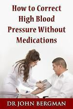 How to Correct High Blood Pressure Without Medications by John Bergman (2013,...