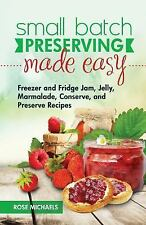 Small Batch Preserving Made Easy : Freezer and Fridge Jam, Jelly, Marmalade,...