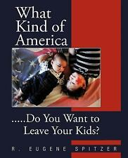 What Kind of America: . . . Do You Want to Leave Your Kids?, Spitzer, R. Eugene,