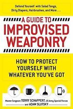 A Guide to Improvised Weaponry : How to Protect Yourself with Whatever You've...