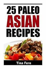 25 Paleo Asian Recipes by Tina Fere (2015, Paperback)