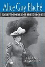 Alice Guy Blaché : Lost Visionary of the Cinema by Alison McMahan and McMahan...
