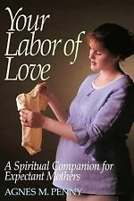 Your Labor of Love : A Spiritual Companion for Expectant Mothers by Agnes M....