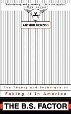 The B. S. Factor : The Theory and Technique of Faking It in America by Arthur...