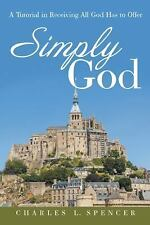 Simply God : A Tutorial in Receiving All God Has to Offer by Charles L....