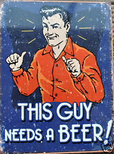 Funny RETRO METAL PLAQUE : THIS GUY NEEDS A BEER! Ad/ Sign
