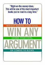 How To Win Any Argument: Without Raising Your Voice, Losing Your Cool, Or Coming