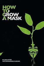 How to Grow a Mask : Drugs, Hitchhiking, Love and Revolution by Josh Sitter...