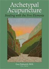 Archetypal Acupuncture: Healing with the Five Elements, Gary Dolowich M.D., Exce