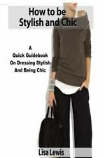 How to Be Stylish and Chic : A Quick Guidebook on Dressing Stylish and Being...