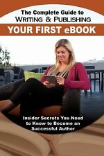 The Complete Guide to Writing and Publishing Your First eBook : Insider...
