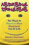 Absorbing Sponge Bob : Ten Ways to Squeeze More Happiness Out of Life by Steven…