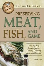 Back to Basics Ser.: The Complete Guide to Preserving Meat, Fish, and Game :...