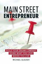 Main Street Entrepreneur : Build Your Dream Company Doing What You Love Where...