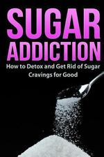Sugar Addiction : How to Detox and Get Rid of Sugar Cravings for Good by...