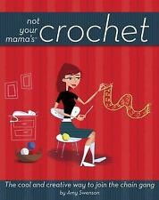 Not Your Mama's Crochet : The Cool and Creative Way to Join the Chain Gang by...