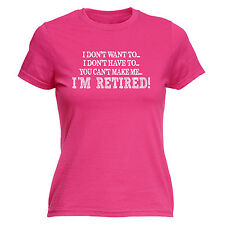 I Don't Want To Im Retired WOMEN T-SHIRT retirement leaving funny birthday gift