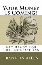 Your Money Is Coming! : Get Ready for the Increase $$$ by Franklin Allen...