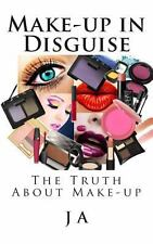 Make-Up in Disguise : The Truth about Cosmetics by J. A (2014, Paperback)