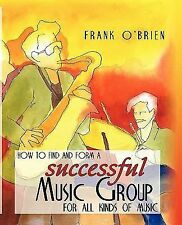 How to Find and Form A Successful Music Group : For All Kinds of Music by...
