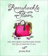 Ramshackle Glam : The New Mom's Haphazard Guide to (Almost) Having It All by Jor