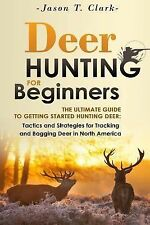 Deer Hunting for Beginners : The Ultimate Guide to Getting Started Hunting...