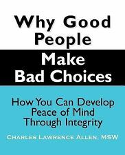 Why Good People Make Bad Choices : How You Can Develop Peace of Mind Through...
