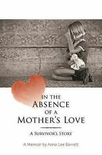 In the Absence of a Mother's Love: a Survivor's Story by Anna Barrett (2013,...