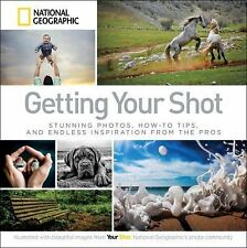 Getting Your Shot : Stunning Photos, How-To Tips, and Endless Inspiration...