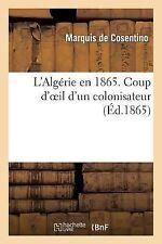 L' Algerie en 1865. Coup d'Oeil d'un Colonisateur by De Cosentino-M (2013,...